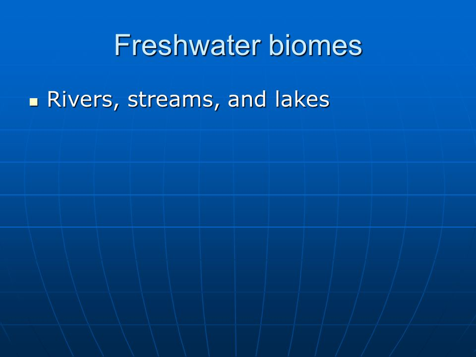 Freshwater biomes Rivers, streams, and lakes Rivers, streams, and lakes