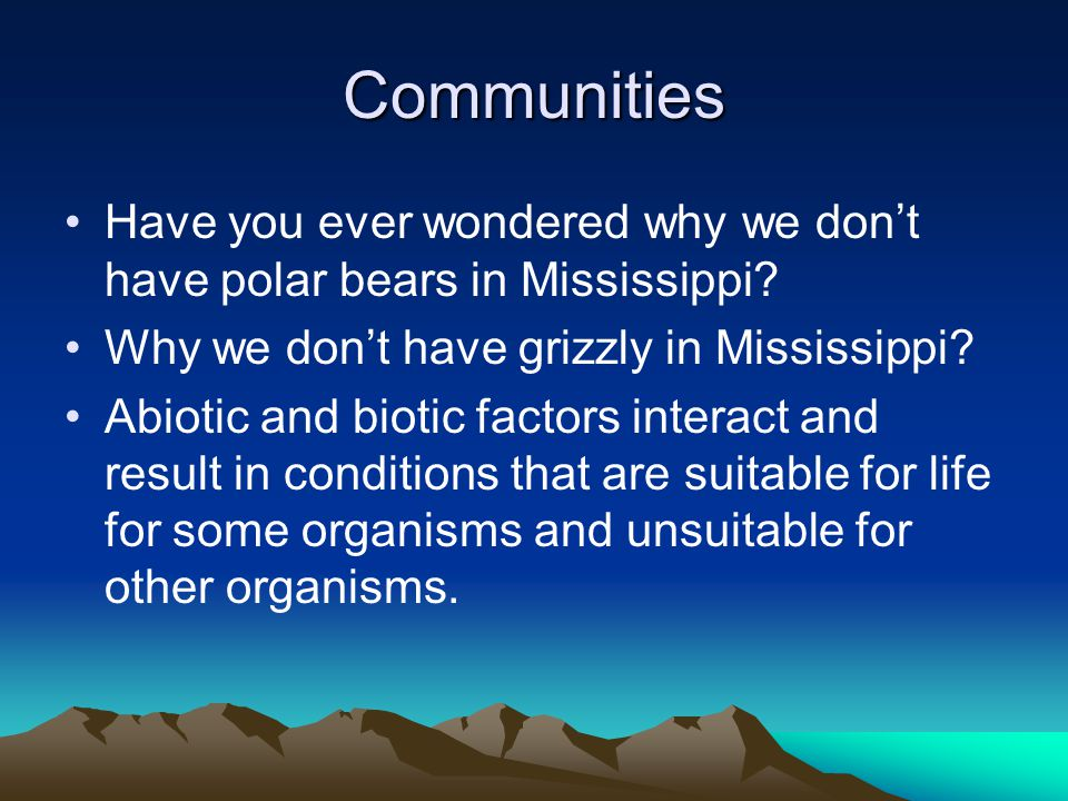 Communities Have you ever wondered why we don't have polar bears in Mississippi? Why we don't have grizzly in Mississippi? Abiotic and biotic factors