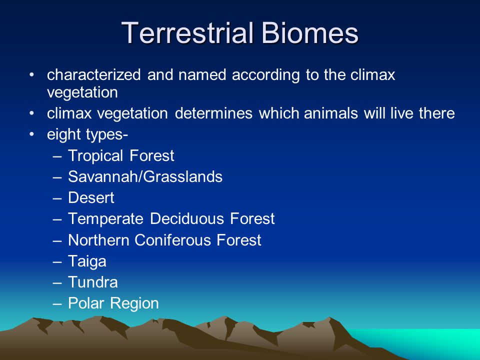 Terrestrial Biomes characterized and named according to the climax vegetation climax vegetation determines which animals will live there eight types- –Tropical Forest –Savannah/Grasslands –Desert –Temperate Deciduous Forest –Northern Coniferous Forest –Taiga –Tundra –Polar Region