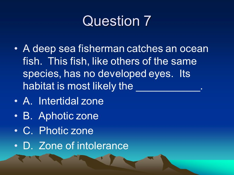 Question 7 A deep sea fisherman catches an ocean fish. This fish, like others of the same species, has no developed eyes. Its habitat is most likely t