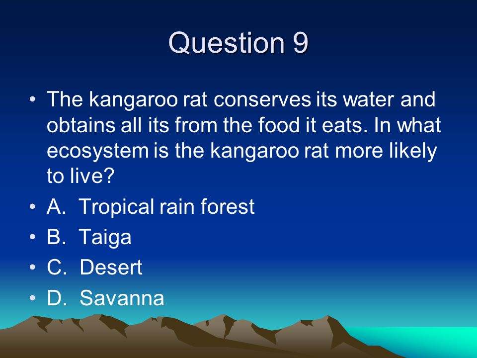 Question 9 The kangaroo rat conserves its water and obtains all its from the food it eats. In what ecosystem is the kangaroo rat more likely to live?