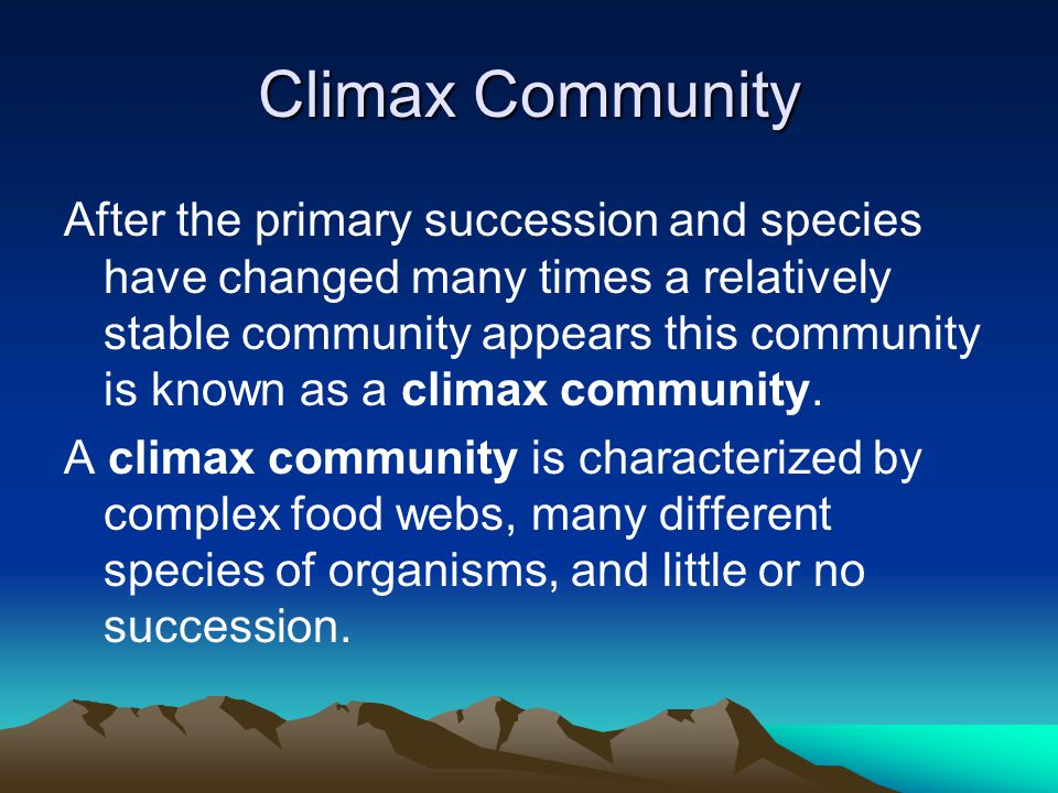 Climax Community After the primary succession and species have changed many times a relatively stable community appears this community is known as a climax community.