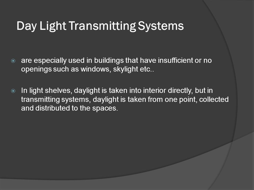 Day Light Transmitting Systems  are especially used in buildings that have insufficient or no openings such as windows, skylight etc..  In light she