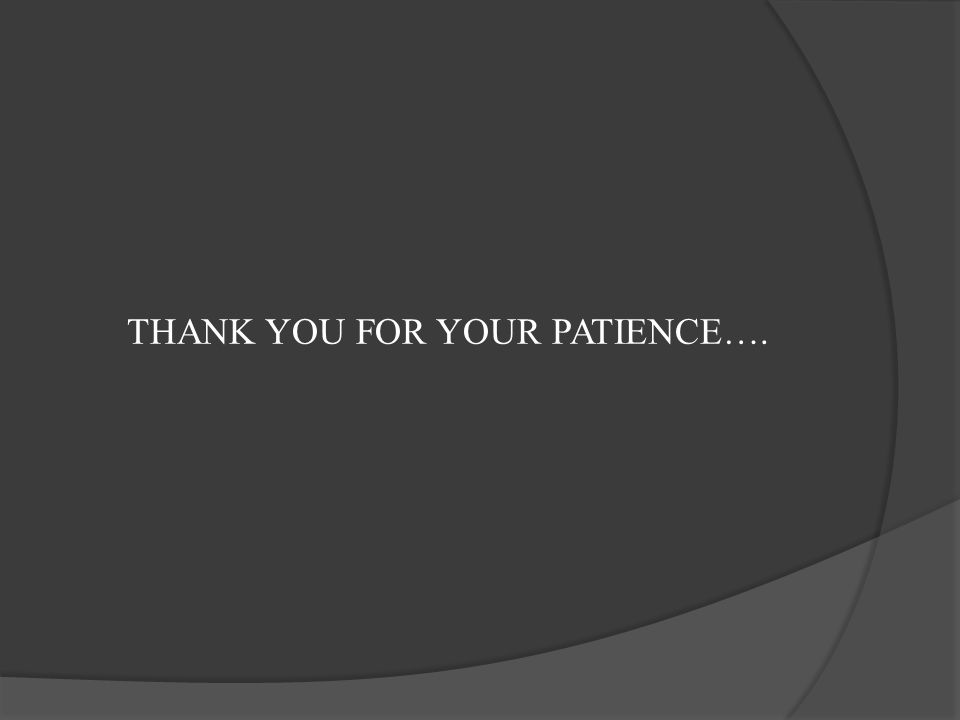 THANK YOU FOR YOUR PATIENCE….