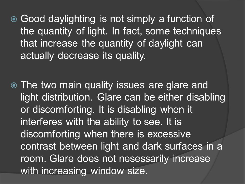  Good daylighting is not simply a function of the quantity of light. In fact, some techniques that increase the quantity of daylight can actually dec