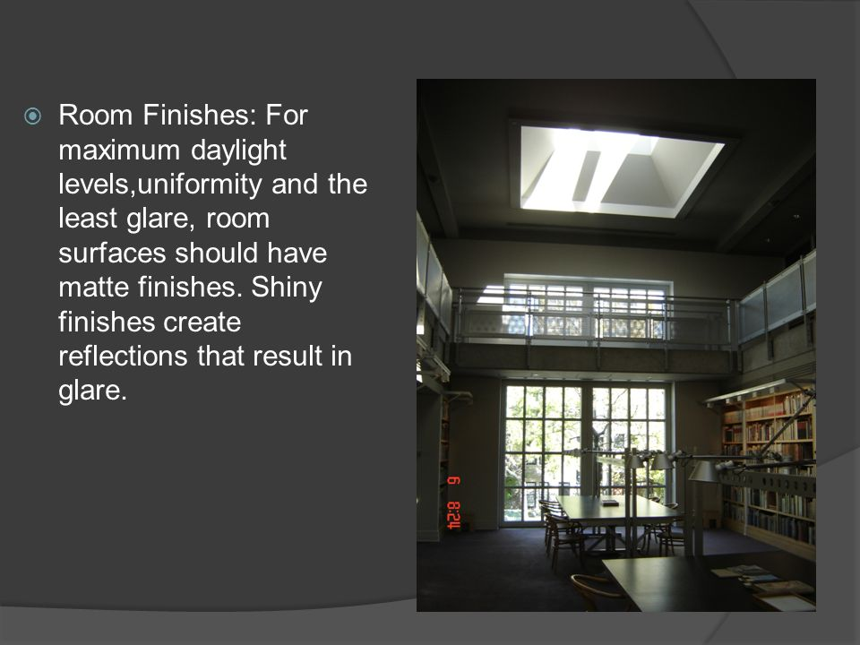  Room Finishes: For maximum daylight levels,uniformity and the least glare, room surfaces should have matte finishes. Shiny finishes create reflectio