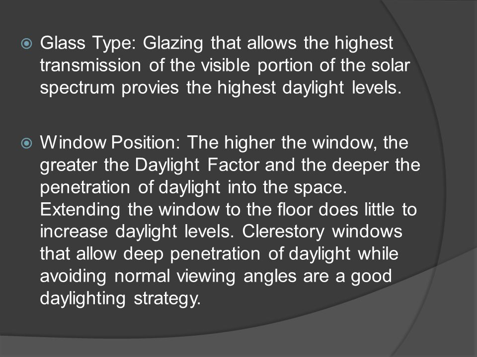  Glass Type: Glazing that allows the highest transmission of the visible portion of the solar spectrum provies the highest daylight levels.  Window