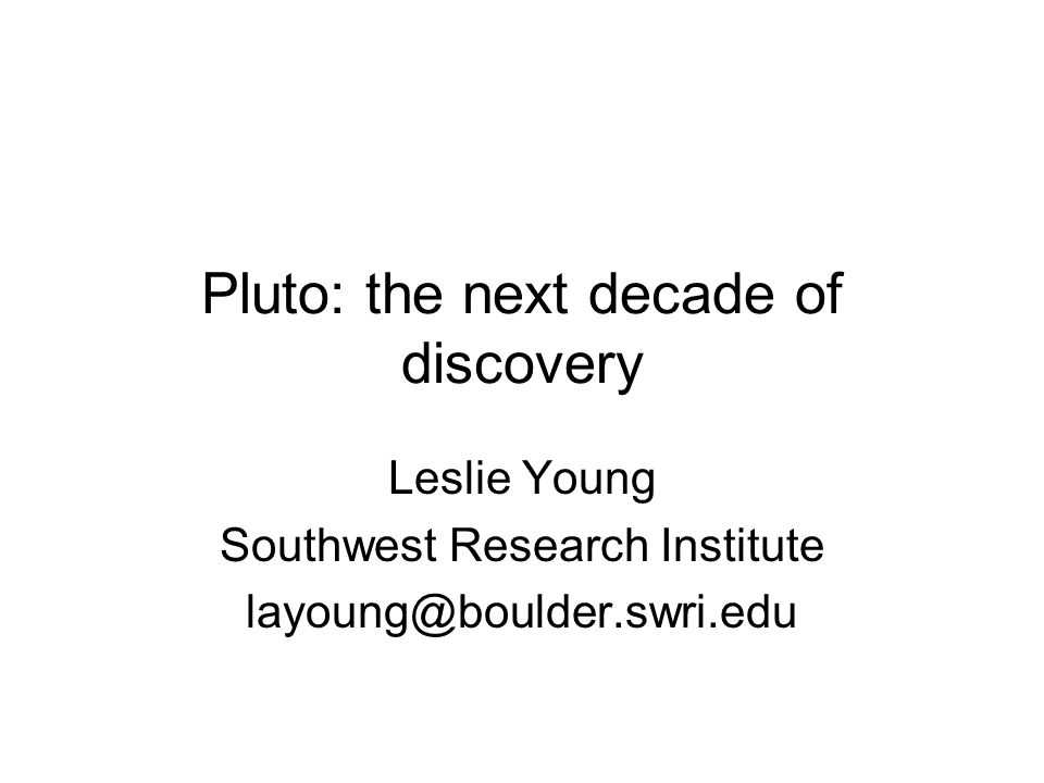 Pluto: the next decade of discovery Leslie Young Southwest Research Institute layoung@boulder.swri.edu