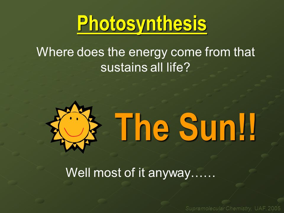 Photosynthesis Where does the energy come from that sustains all life.