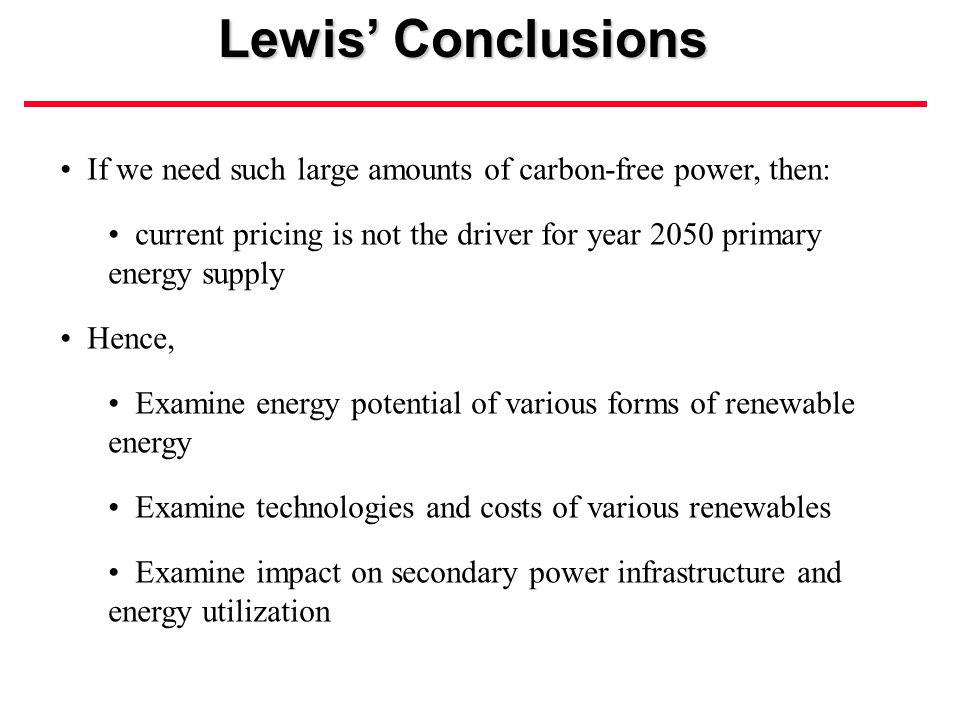 If we need such large amounts of carbon-free power, then: current pricing is not the driver for year 2050 primary energy supply Hence, Examine energy potential of various forms of renewable energy Examine technologies and costs of various renewables Examine impact on secondary power infrastructure and energy utilization Lewis' Conclusions