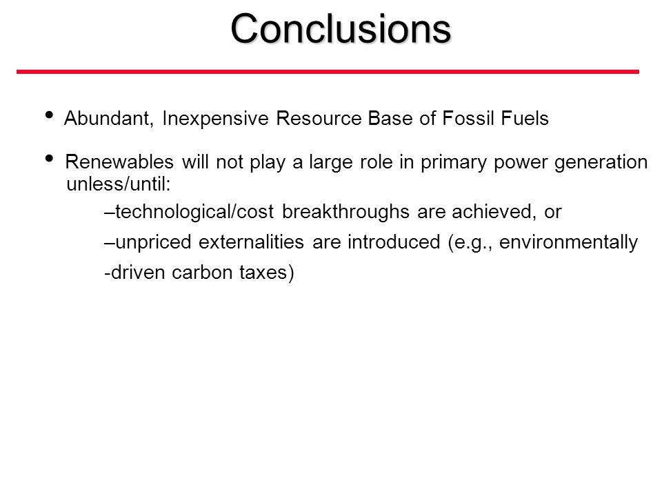 Abundant, Inexpensive Resource Base of Fossil Fuels Renewables will not play a large role in primary power generation unless/until: –technological/cost breakthroughs are achieved, or –unpriced externalities are introduced (e.g., environmentally -driven carbon taxes)Conclusions