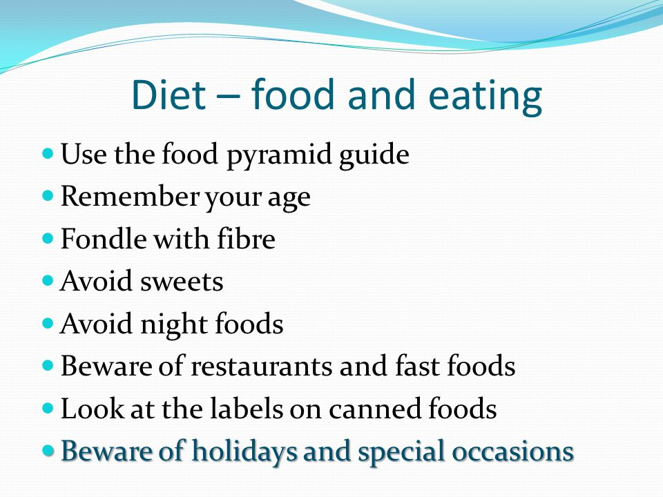 Diet – food and eating Use the food pyramid guide Remember your age Fondle with fibre Avoid sweets Avoid night foods Beware of restaurants and fast fo