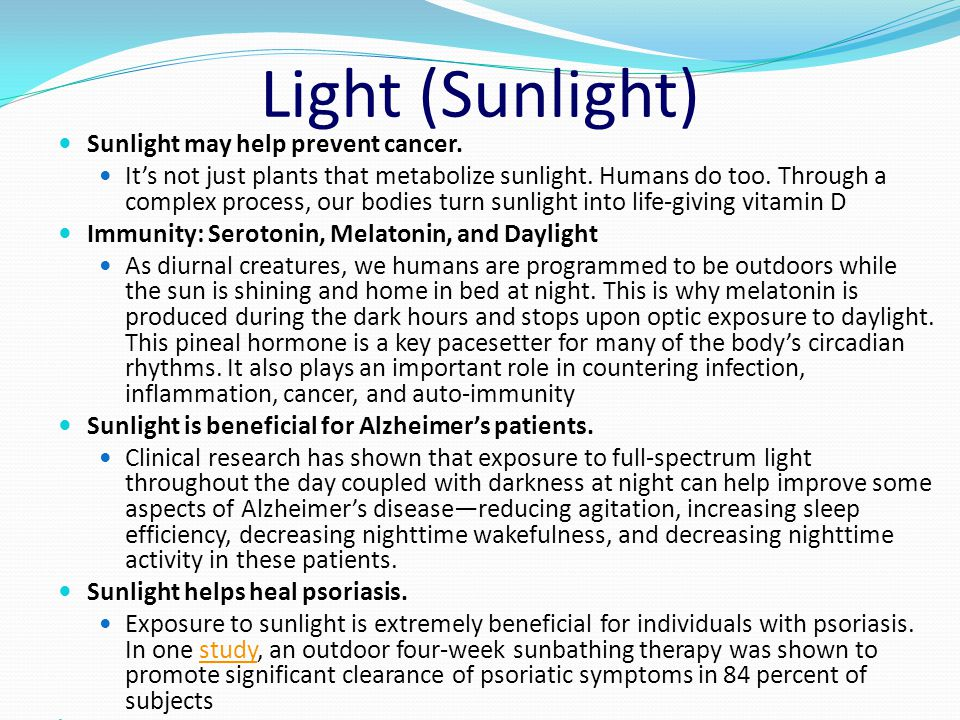 Light (Sunlight) Sunlight may help prevent cancer. It's not just plants that metabolize sunlight. Humans do too. Through a complex process, our bodies