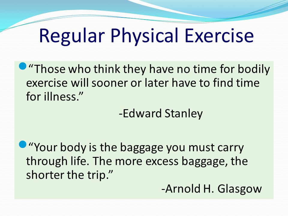 """Regular Physical Exercise """"Those who think they have no time for bodily exercise will sooner or later have to find time for illness."""" -Edward Stanley"""