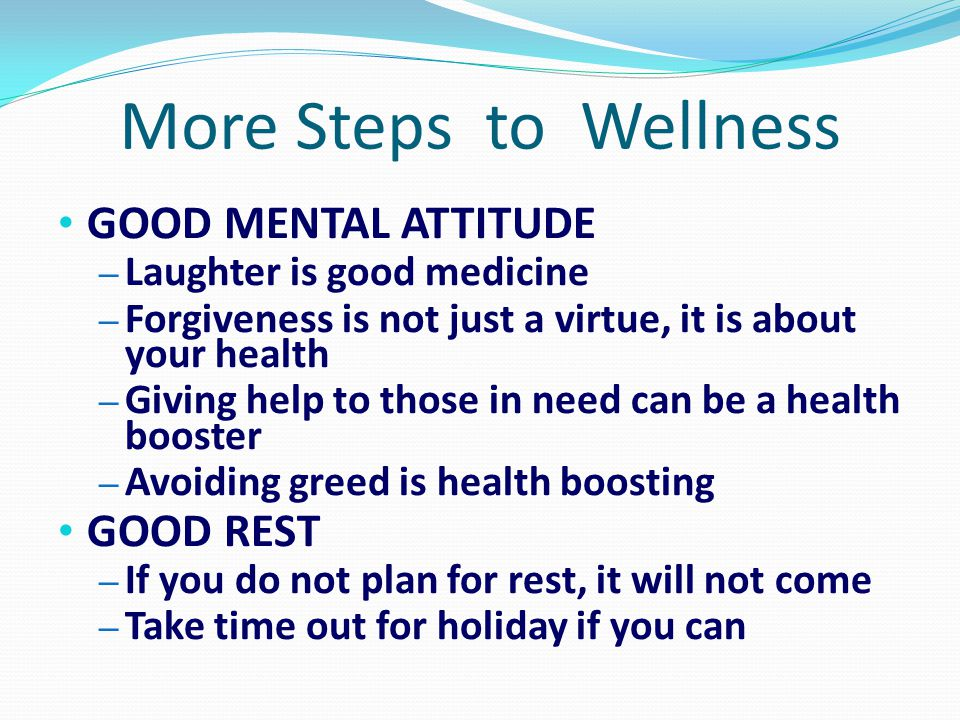 More Steps to Wellness GOOD MENTAL ATTITUDE – Laughter is good medicine – Forgiveness is not just a virtue, it is about your health – Giving help to t