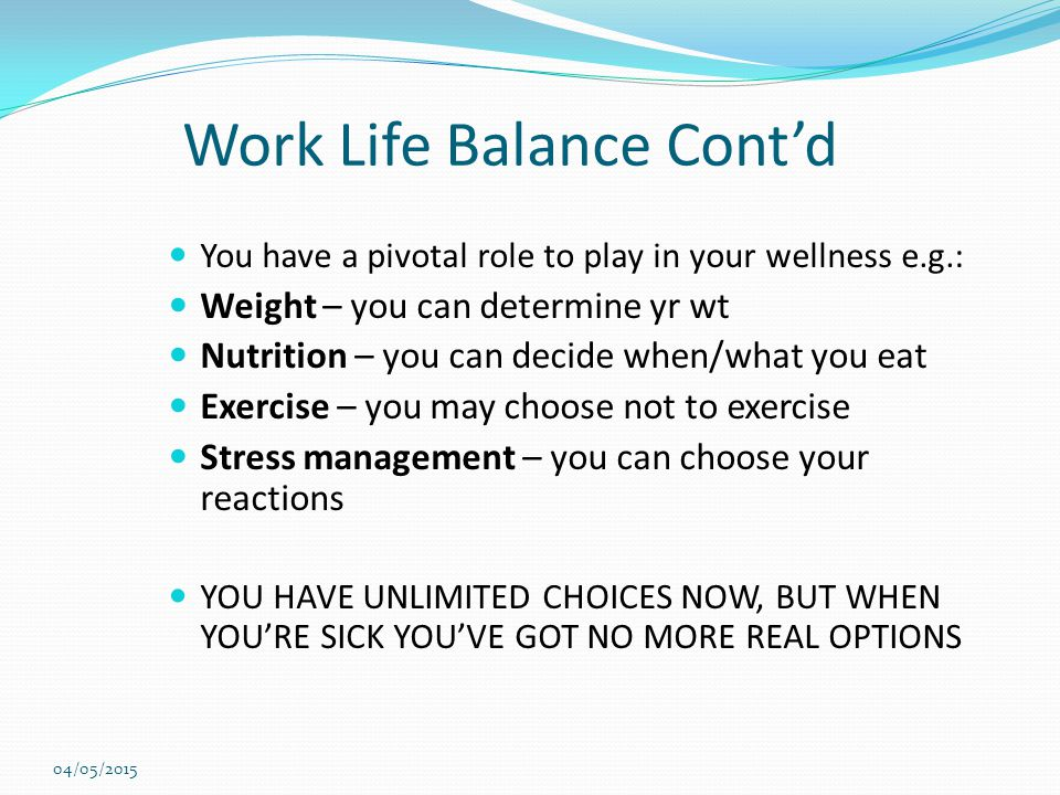 Work Life Balance Cont'd You have a pivotal role to play in your wellness e.g.: Weight – you can determine yr wt Nutrition – you can decide when/what