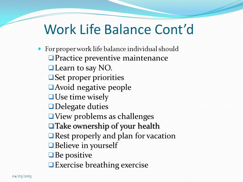 Work Life Balance Cont'd For proper work life balance individual should  Practice preventive maintenance  Learn to say NO.  Set proper priorities 