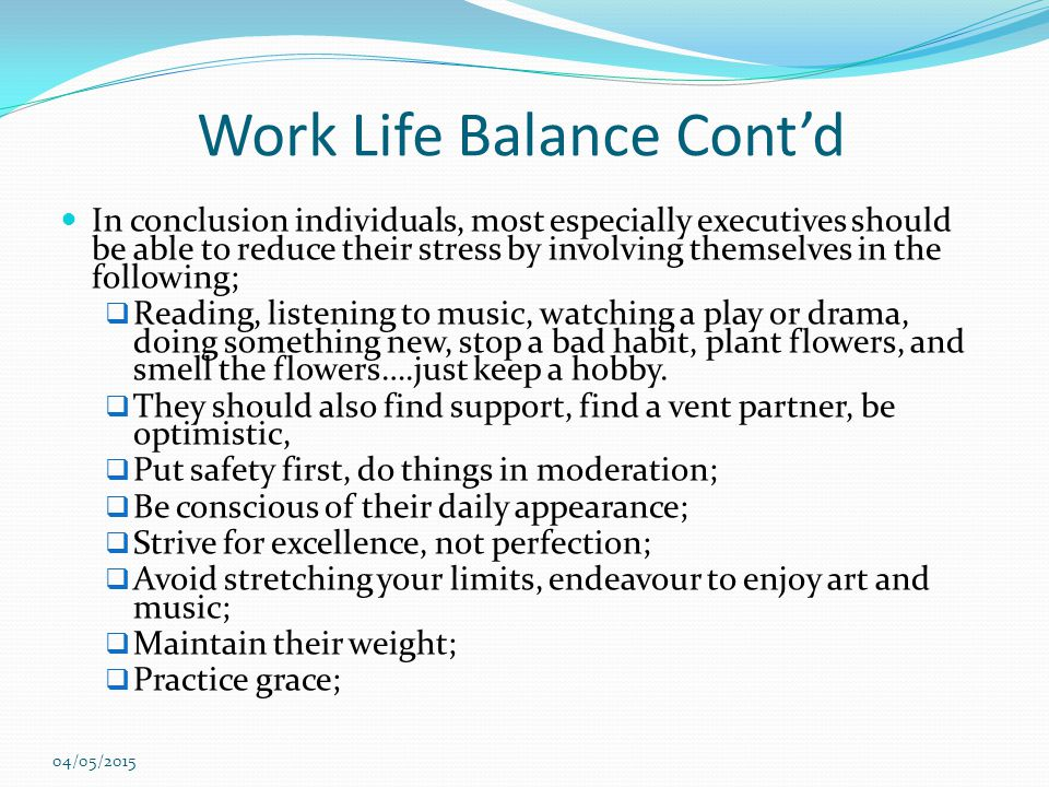 Work Life Balance Cont'd In conclusion individuals, most especially executives should be able to reduce their stress by involving themselves in the fo