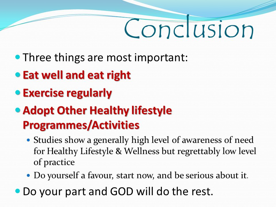 Conclusion Three things are most important: Eat well and eat right Eat well and eat right Exercise regularly Exercise regularly Adopt Other Healthy li