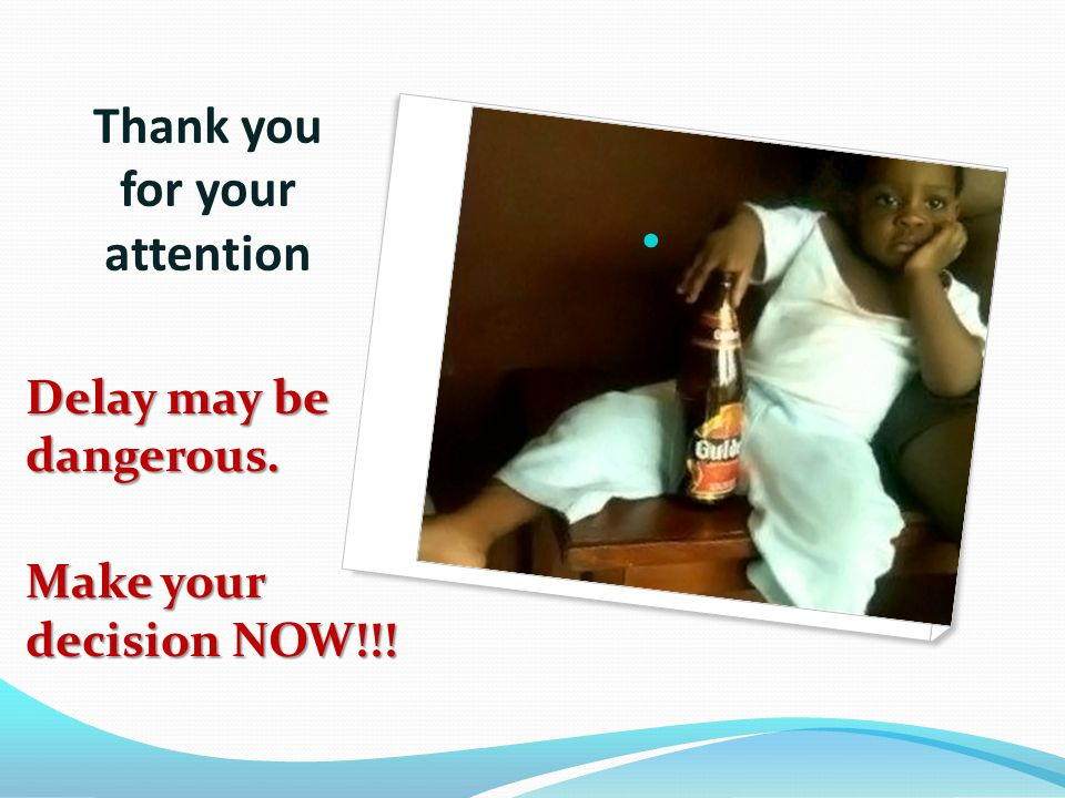 Thank you for your attention Delay may be dangerous. Make your decision NOW!!!
