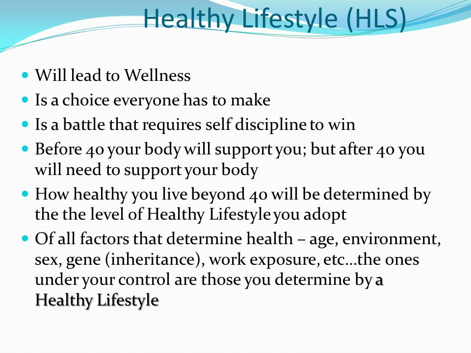 Healthy Lifestyle (HLS) Will lead to Wellness Is a choice everyone has to make Is a battle that requires self discipline to win Before 40 your body wi