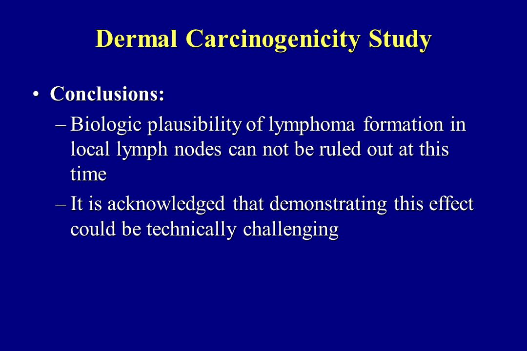 Dermal Carcinogenicity Study Conclusions:Conclusions: –Biologic plausibility of lymphoma formation in local lymph nodes can not be ruled out at this time –It is acknowledged that demonstrating this effect could be technically challenging