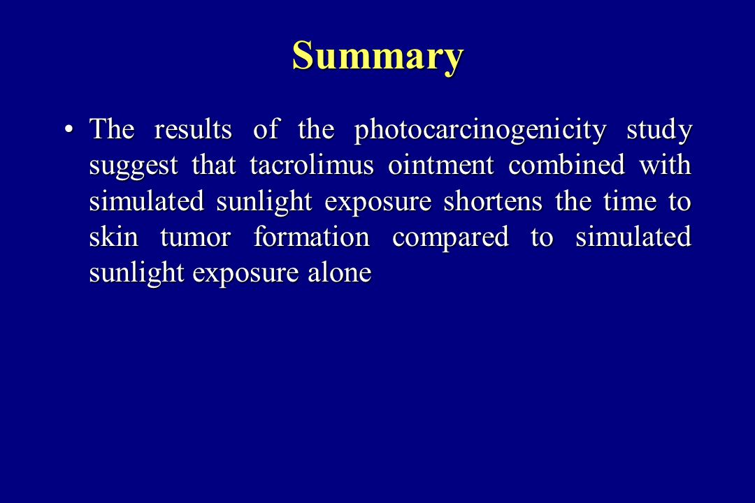 Summary The results of the photocarcinogenicity study suggest that tacrolimus ointment combined with simulated sunlight exposure shortens the time to skin tumor formation compared to simulated sunlight exposure aloneThe results of the photocarcinogenicity study suggest that tacrolimus ointment combined with simulated sunlight exposure shortens the time to skin tumor formation compared to simulated sunlight exposure alone