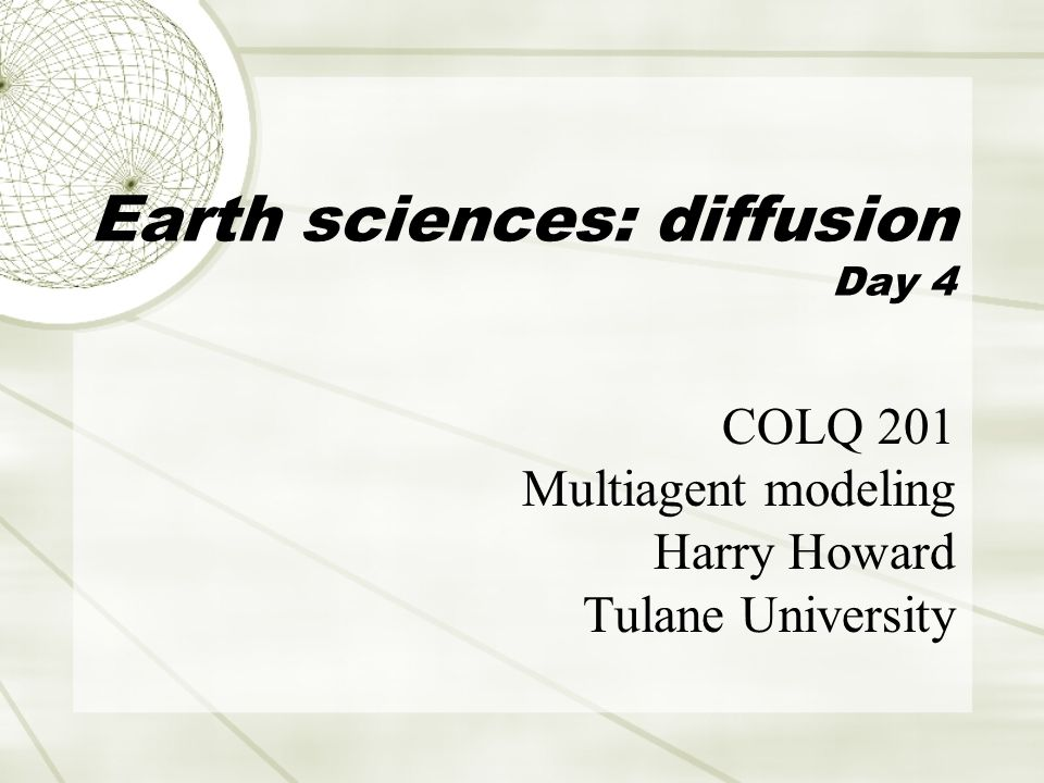 Earth sciences: diffusion Day 4 COLQ 201 Multiagent modeling Harry Howard Tulane University
