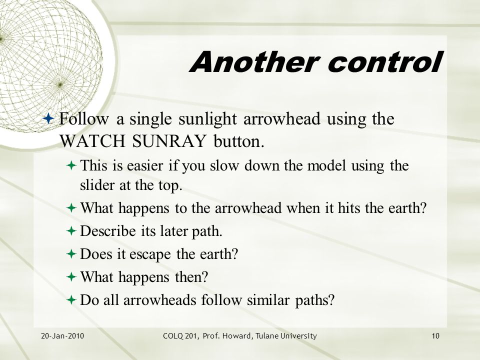20-Jan-2010COLQ 201, Prof. Howard, Tulane University10 Another control  Follow a single sunlight arrowhead using the WATCH SUNRAY button.  This is e