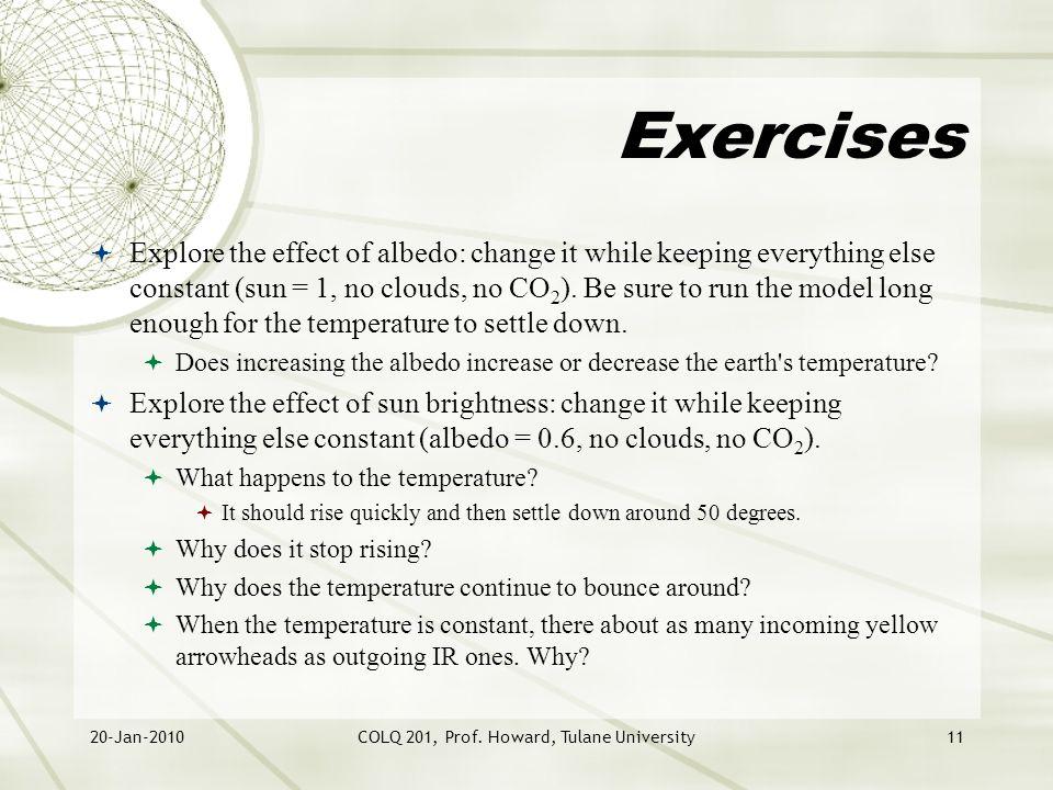 20-Jan-2010COLQ 201, Prof. Howard, Tulane University11 Exercises  Explore the effect of albedo: change it while keeping everything else constant (sun