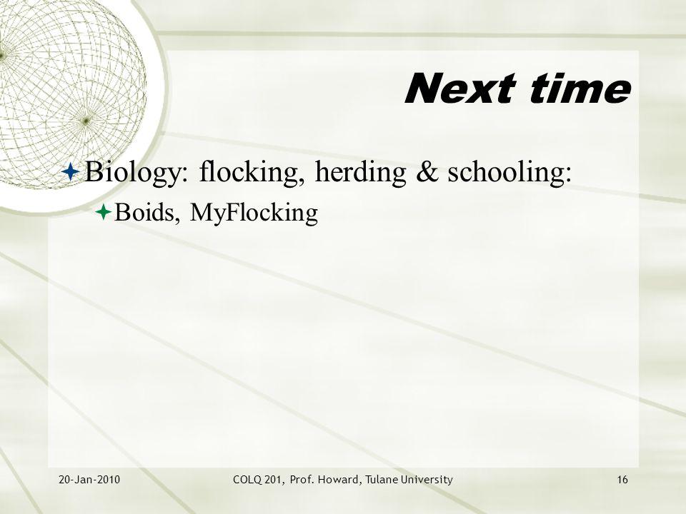 20-Jan-2010COLQ 201, Prof. Howard, Tulane University16 Next time  Biology: flocking, herding & schooling:  Boids, MyFlocking
