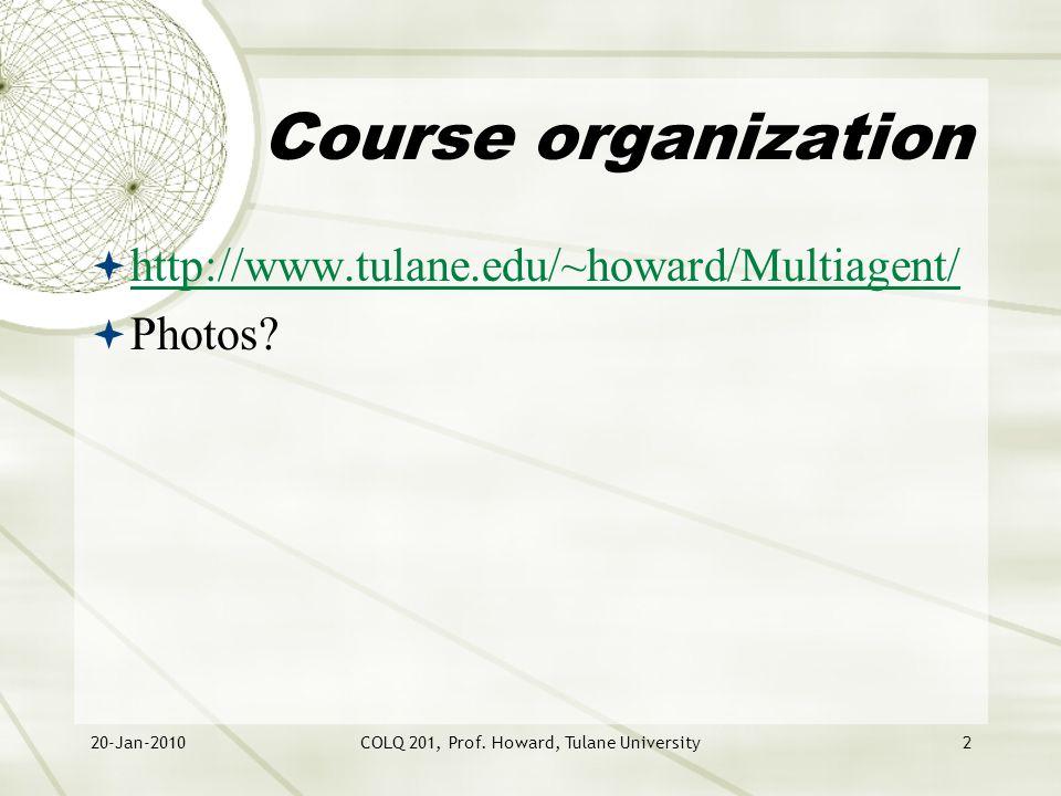 20-Jan-2010COLQ 201, Prof. Howard, Tulane University2 Course organization  http://www.tulane.edu/~howard/Multiagent/ http://www.tulane.edu/~howard/Mu