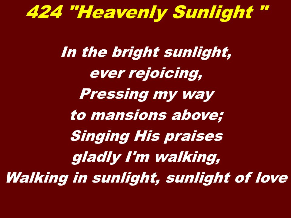 Heavenly sunlight, heavenly sunlight, Flooding my soul with glory divine: Hallelujah, I am rejoicing, Singing his praises, Jesus is mine.