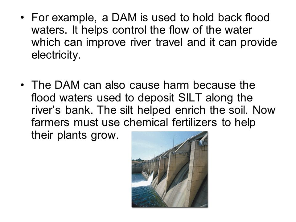 For example, a DAM is used to hold back flood waters.