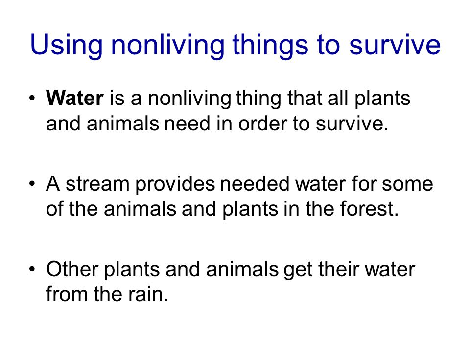 Using nonliving things to survive Water is a nonliving thing that all plants and animals need in order to survive.