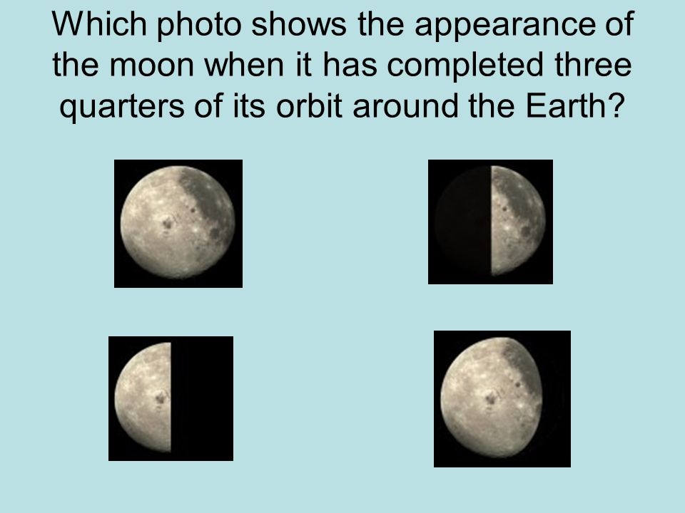 Which photo shows the appearance of the moon when it has completed three quarters of its orbit around the Earth?