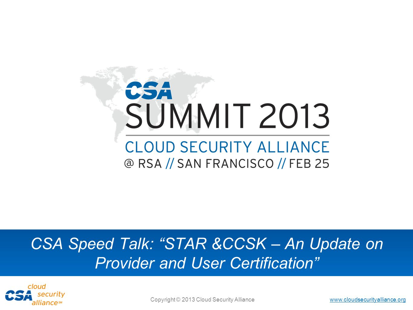 www.cloudsecurityalliance.org Copyright © 2013 Cloud Security Alliance CSA Speed Talk: STAR &CCSK – An Update on Provider and User Certification