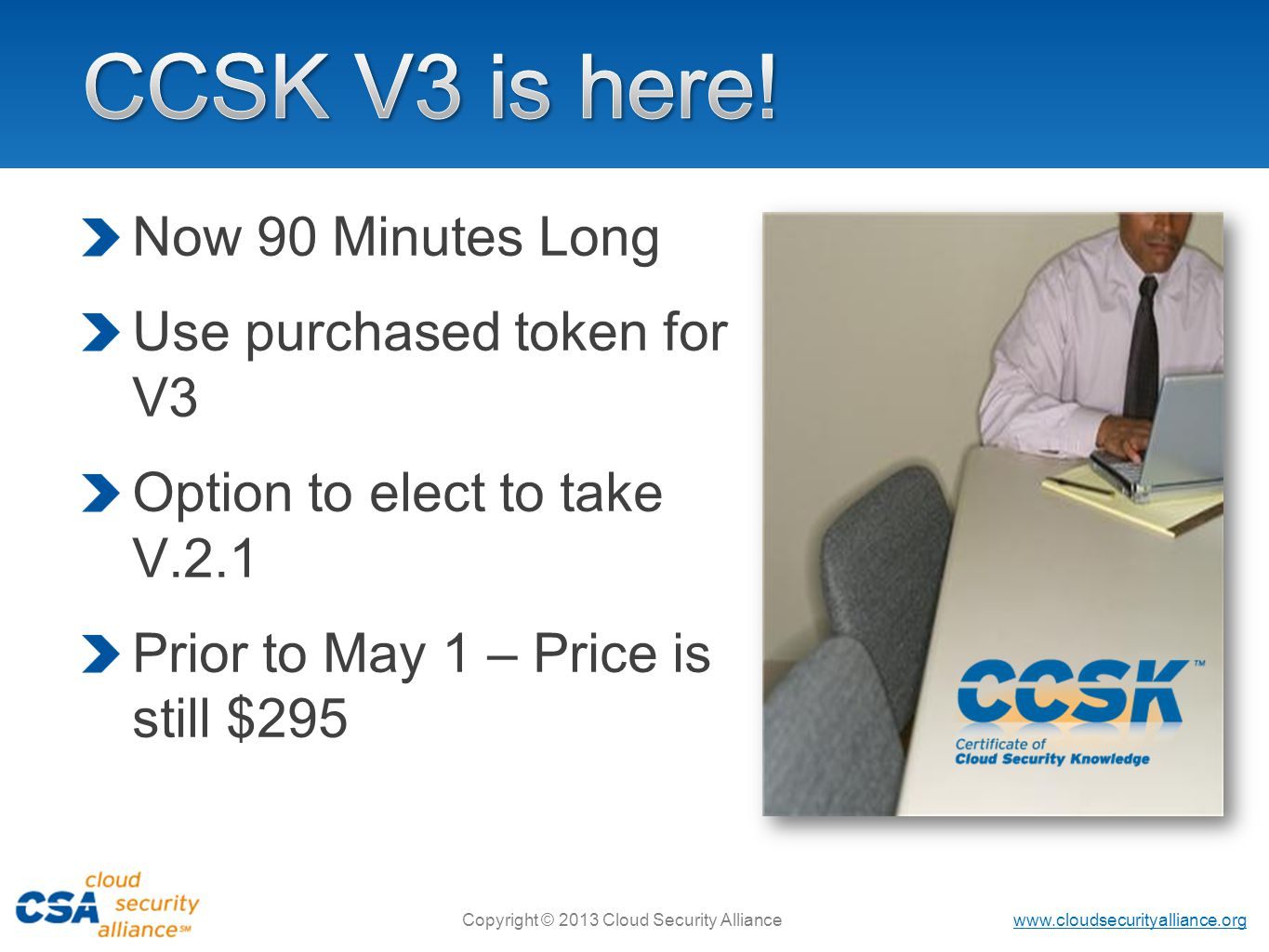 www.cloudsecurityalliance.org Copyright © 2013 Cloud Security Alliance Now 90 Minutes Long Use purchased token for V3 Option to elect to take V.2.1 Prior to May 1 – Price is still $295