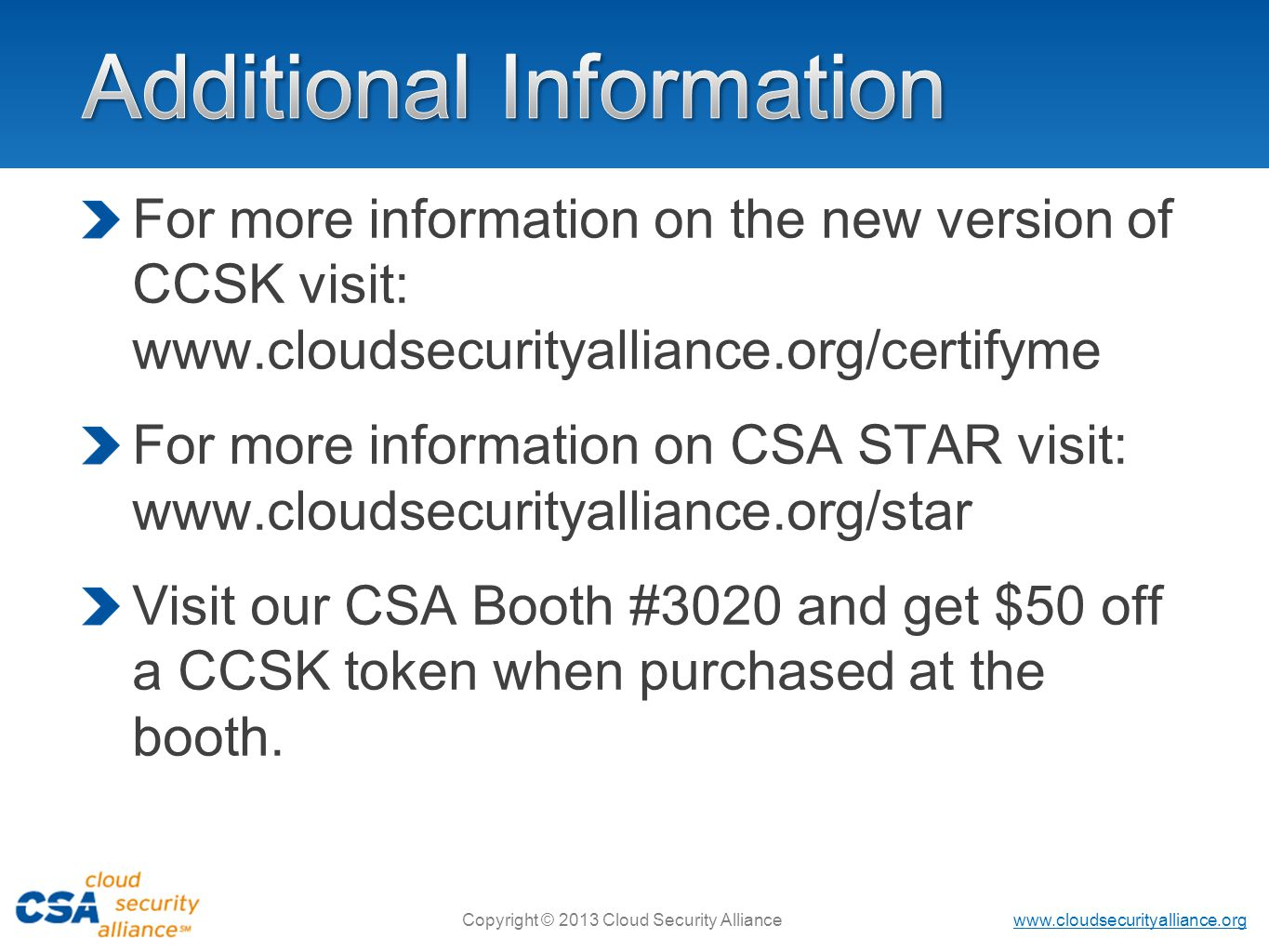www.cloudsecurityalliance.org Copyright © 2013 Cloud Security Alliance For more information on the new version of CCSK visit: www.cloudsecurityalliance.org/certifyme For more information on CSA STAR visit: www.cloudsecurityalliance.org/star Visit our CSA Booth #3020 and get $50 off a CCSK token when purchased at the booth.