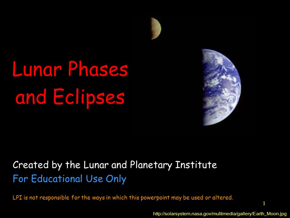 1 Lunar Phases and Eclipses http://solarsystem.nasa.gov/multimedia/gallery/Earth_Moon.jpg Created by the Lunar and Planetary Institute For Educational