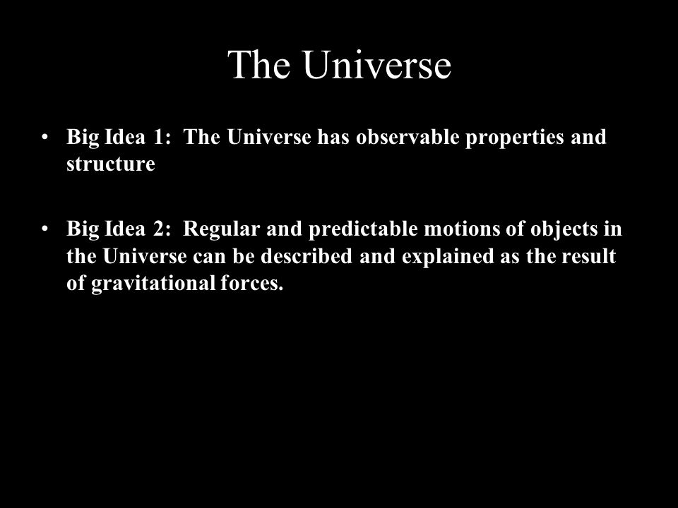 The Universe Big Idea 1: The Universe has observable properties and structure Big Idea 2: Regular and predictable motions of objects in the Universe can be described and explained as the result of gravitational forces.
