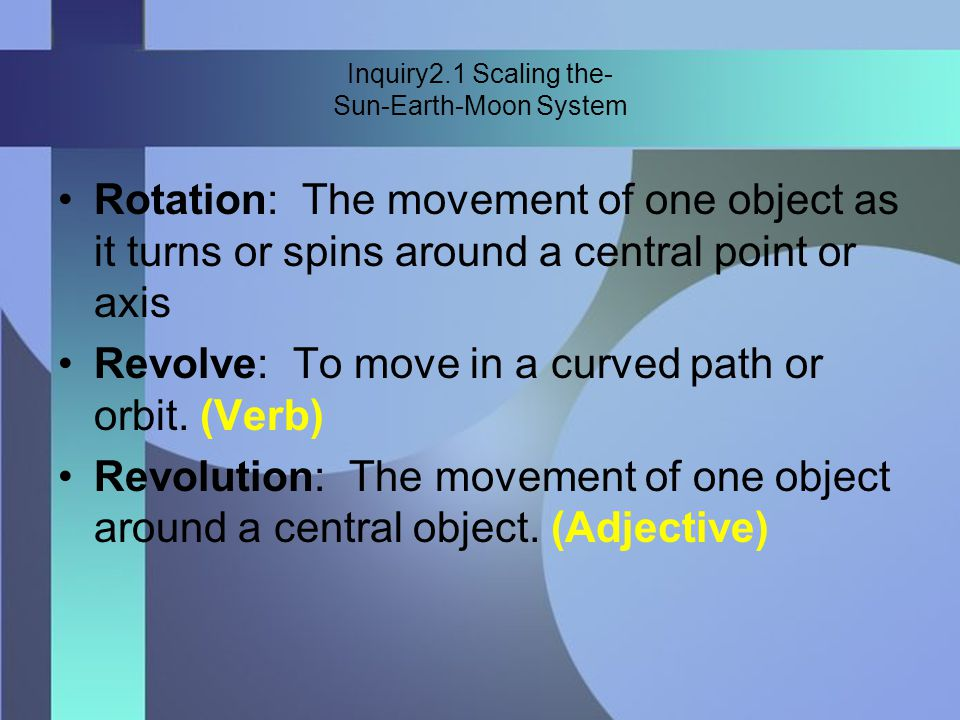 Inquiry2.1 Scaling the- Sun-Earth-Moon System Rotation: The movement of one object as it turns or spins around a central point or axis Revolve: To move in a curved path or orbit.