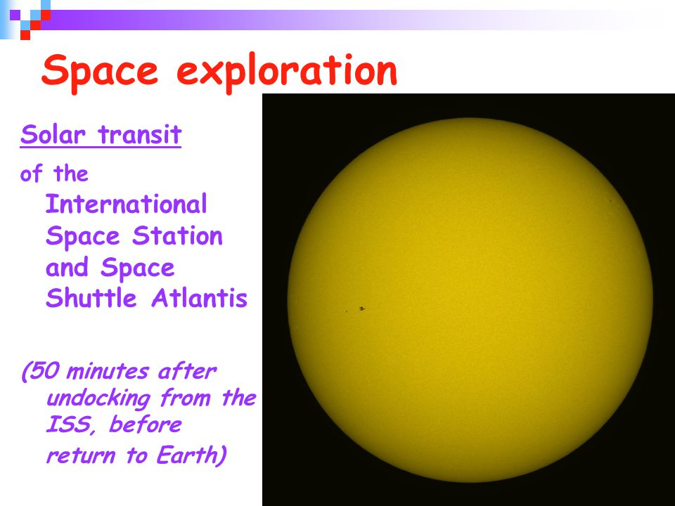 39 Space exploration Solar transit of the International Space Station and Space Shuttle Atlantis (50 minutes after undocking from the ISS, before return to Earth)