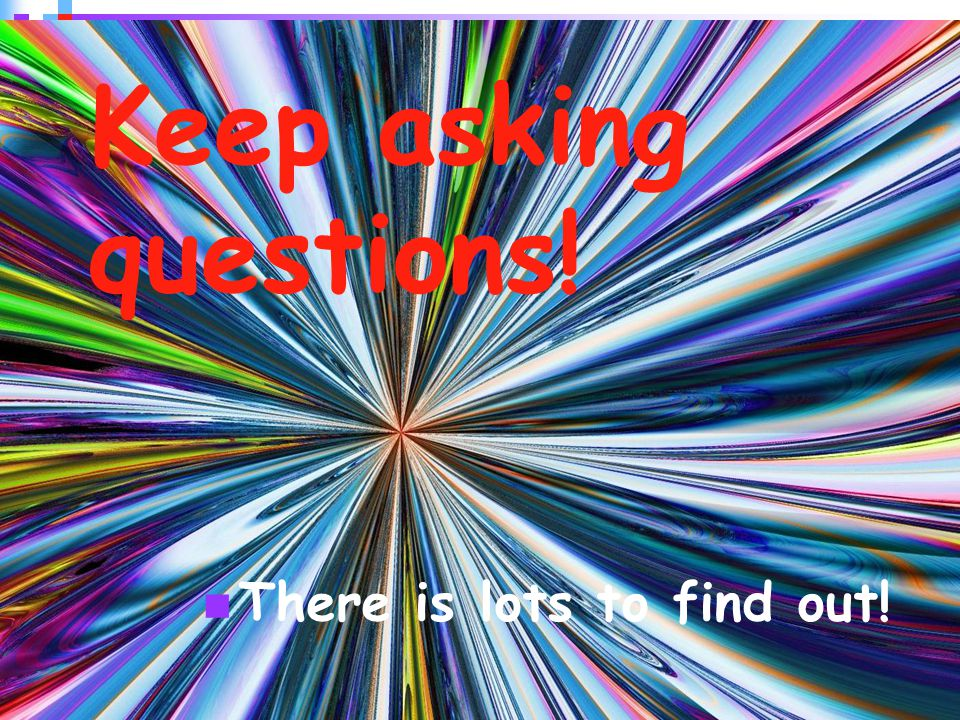 43 Keep asking questions! There is lots to find out!