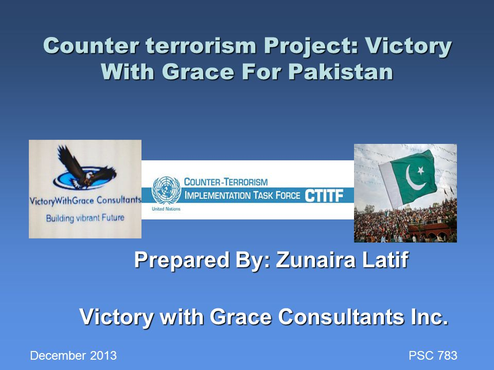 Counter terrorism Project: Victory With Grace For Pakistan Counter terrorism Project: Victory With Grace For Pakistan Prepared By: Zunaira Latif Prepared By: Zunaira Latif Victory with Grace Consultants Inc.