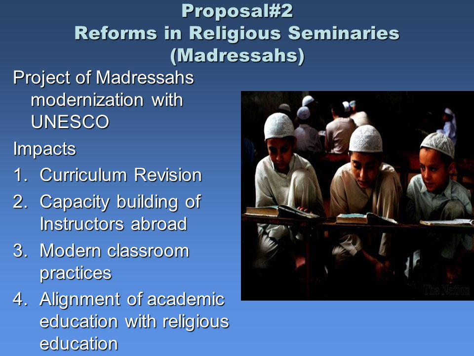 Proposal#2 Reforms in Religious Seminaries (Madressahs) Project of Madressahs modernization with UNESCO Impacts 1.Curriculum Revision 2.Capacity building of Instructors abroad 3.Modern classroom practices 4.Alignment of academic education with religious education