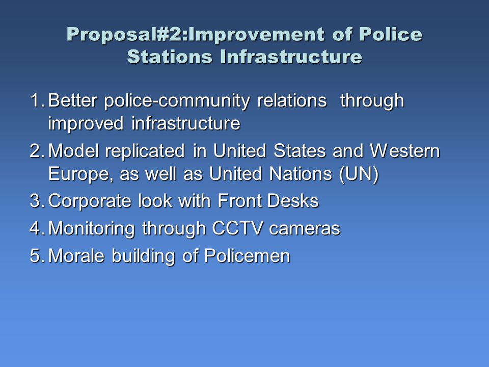 Proposal#2:Improvement of Police Stations Infrastructure Proposal#2:Improvement of Police Stations Infrastructure 1.Better police-community relations through improved infrastructure 2.Model replicated in United States and Western Europe, as well as United Nations (UN) 3.Corporate look with Front Desks 4.Monitoring through CCTV cameras 5.Morale building of Policemen