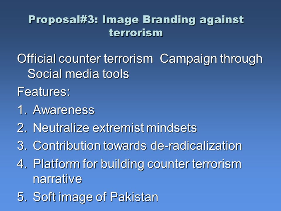 Proposal#3: Image Branding against terrorism Official counter terrorism Campaign through Social media tools Features: 1.Awareness 2.Neutralize extremist mindsets 3.Contribution towards de-radicalization 4.Platform for building counter terrorism narrative 5.Soft image of Pakistan