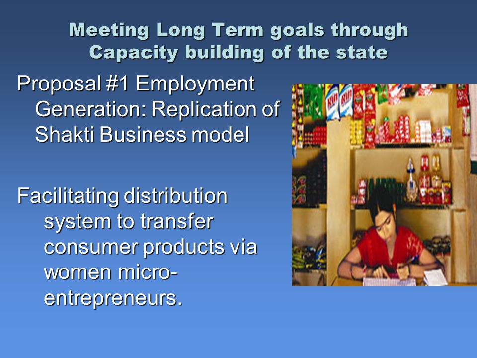 Meeting Long Term goals through Capacity building of the state Meeting Long Term goals through Capacity building of the state Proposal #1 Employment Generation: Replication of Shakti Business model Facilitating distribution system to transfer consumer products via women micro- entrepreneurs.
