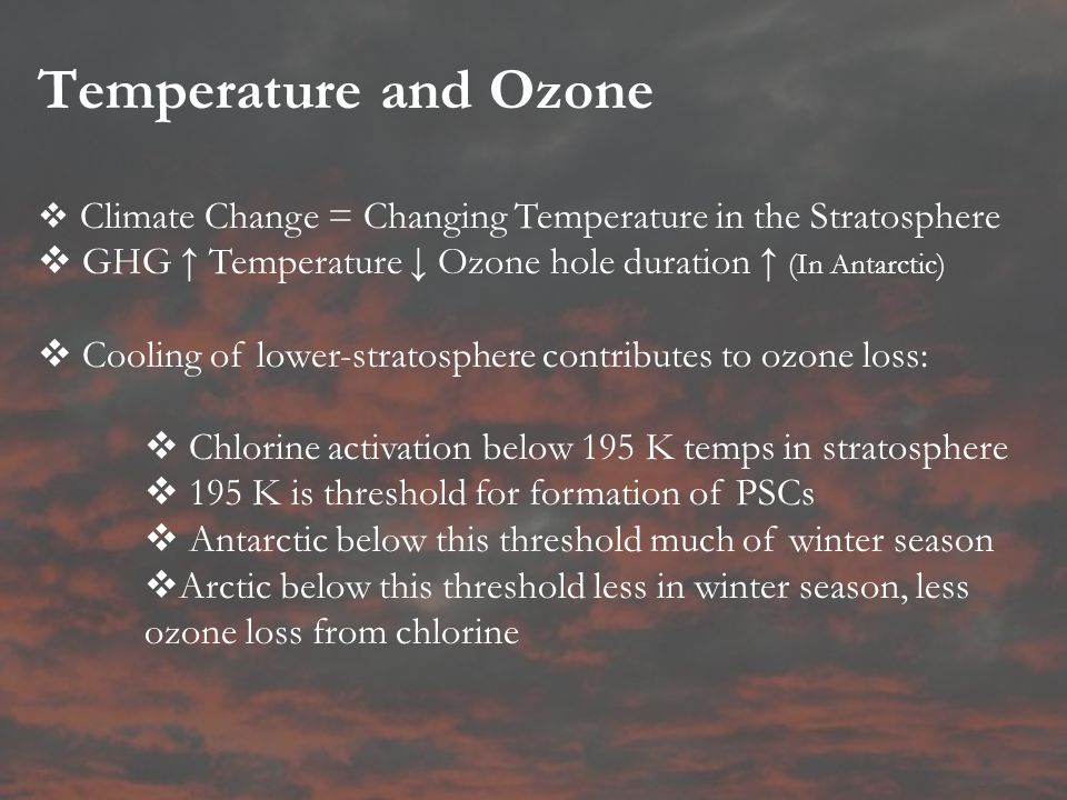 Temperature and Ozone  Climate Change = Changing Temperature in the Stratosphere  GHG ↑ Temperature ↓ Ozone hole duration ↑ (In Antarctic)  Cooling of lower-stratosphere contributes to ozone loss:  Chlorine activation below 195 K temps in stratosphere  195 K is threshold for formation of PSCs  Antarctic below this threshold much of winter season  Arctic below this threshold less in winter season, less ozone loss from chlorine